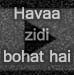 Hawaa zidi bohat hai..